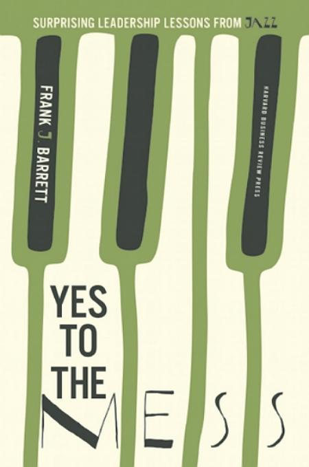 Toby Elwin, Yes to the Mess, Surprising, Leadership, Lessons from Jazz, Frank J. Barrett